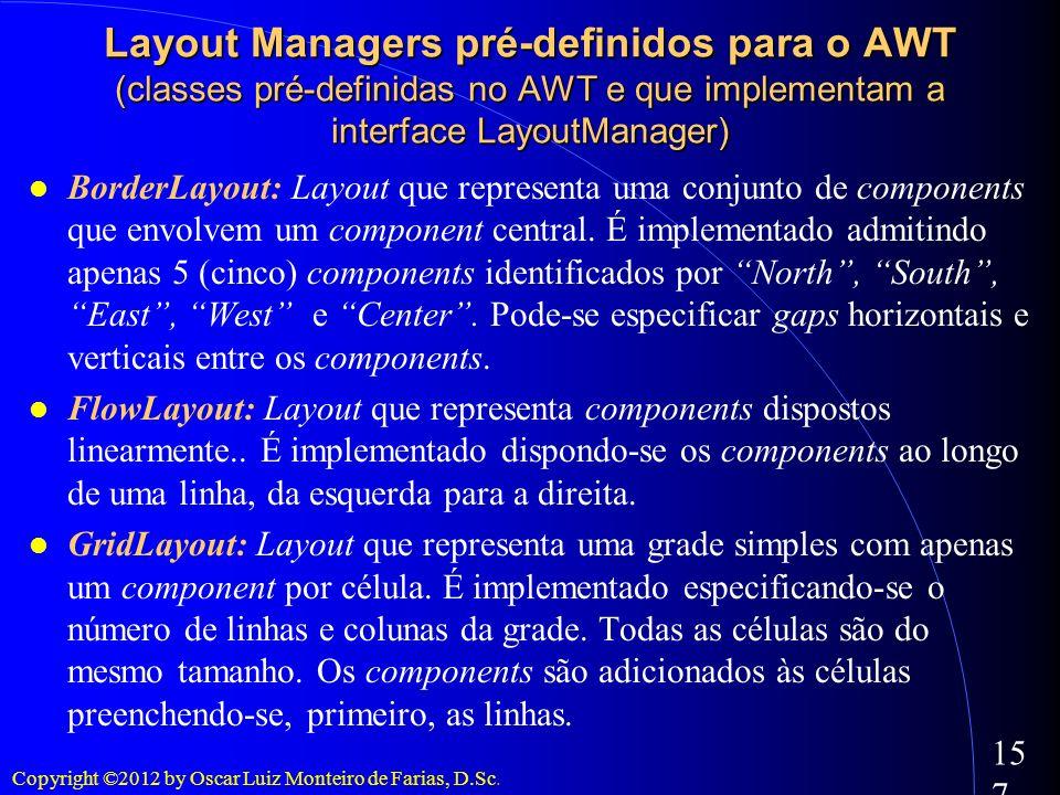 Copyright ©2012 by Oscar Luiz Monteiro de Farias, D.Sc. 157 Layout Managers pré-definidos para o AWT (classes pré-definidas no AWT e que implementam a