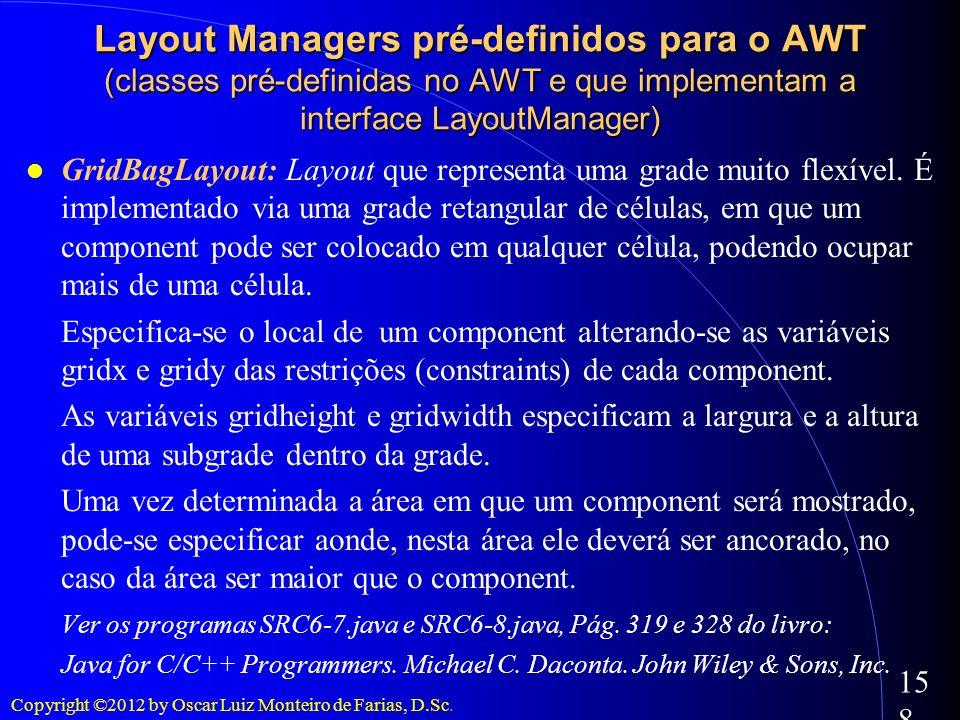 Copyright ©2012 by Oscar Luiz Monteiro de Farias, D.Sc. 158 GridBagLayout: Layout que representa uma grade muito flexível. É implementado via uma grad