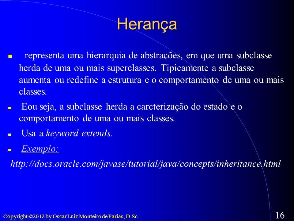 Copyright ©2012 by Oscar Luiz Monteiro de Farias, D.Sc. 16 Herança representa uma hierarquia de abstrações, em que uma subclasse herda de uma ou mais