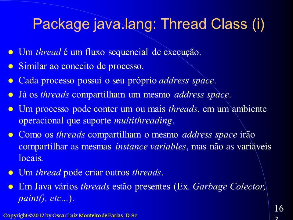 Copyright ©2012 by Oscar Luiz Monteiro de Farias, D.Sc. 163 Package java.lang: Thread Class (i) Um thread é um fluxo sequencial de execução. Similar a