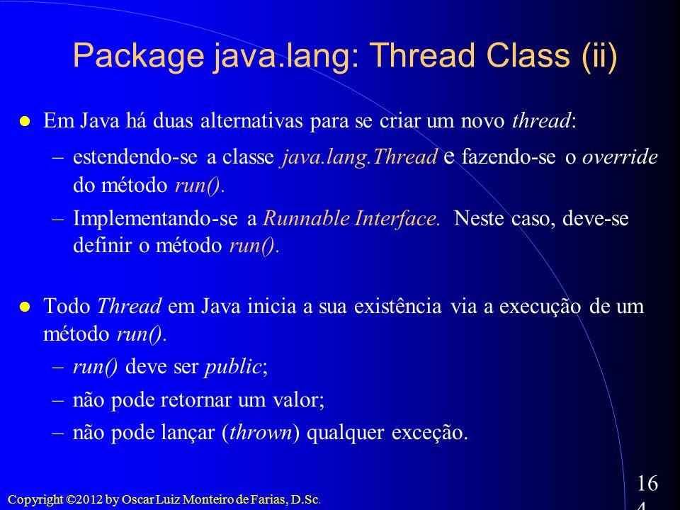 Copyright ©2012 by Oscar Luiz Monteiro de Farias, D.Sc. 164 Em Java há duas alternativas para se criar um novo thread: –estendendo-se a classe java.la