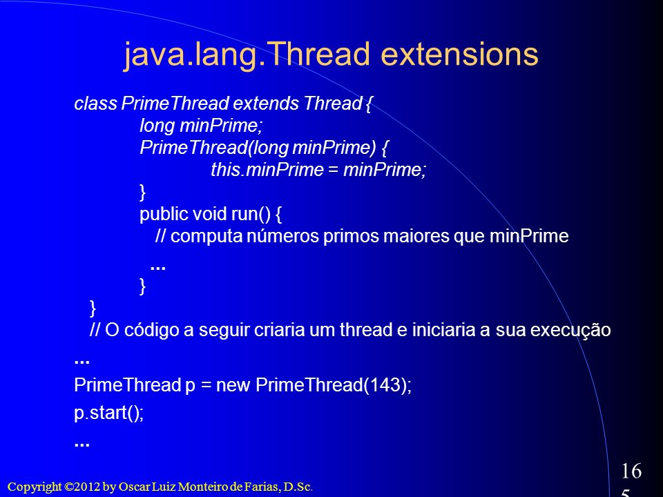 Copyright ©2012 by Oscar Luiz Monteiro de Farias, D.Sc. 165 java.lang.Thread extensions class PrimeThread extends Thread { long minPrime; PrimeThread(