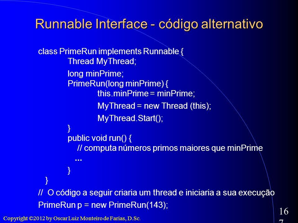 Copyright ©2012 by Oscar Luiz Monteiro de Farias, D.Sc. 167 class PrimeRun implements Runnable { Thread MyThread; long minPrime; PrimeRun(long minPrim