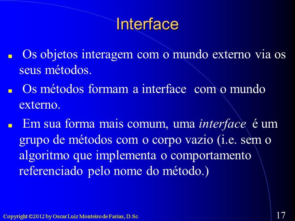 Copyright ©2012 by Oscar Luiz Monteiro de Farias, D.Sc. 17 Interface Os objetos interagem com o mundo externo via os seus métodos. Os métodos formam a