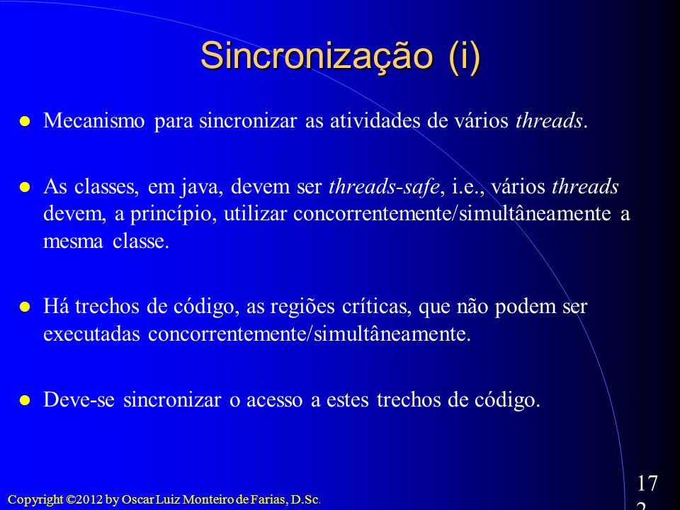 Copyright ©2012 by Oscar Luiz Monteiro de Farias, D.Sc. 172 Sincronização (i) Mecanismo para sincronizar as atividades de vários threads. As classes,