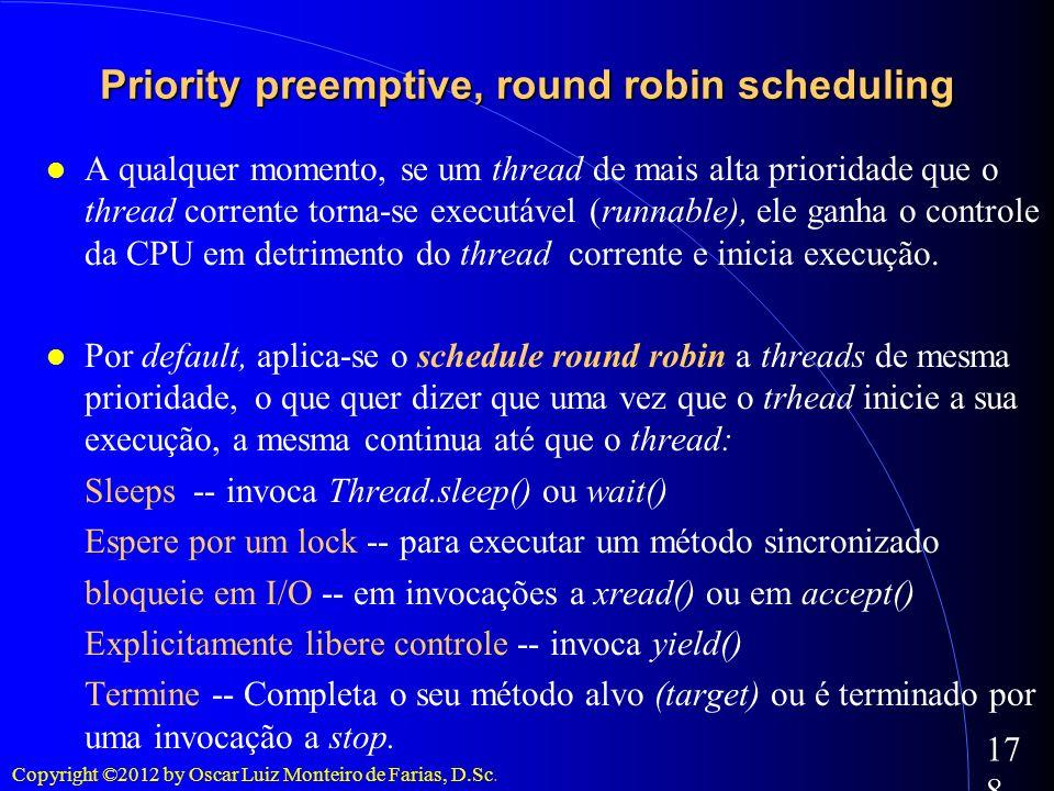 Copyright ©2012 by Oscar Luiz Monteiro de Farias, D.Sc. 178 A qualquer momento, se um thread de mais alta prioridade que o thread corrente torna-se ex