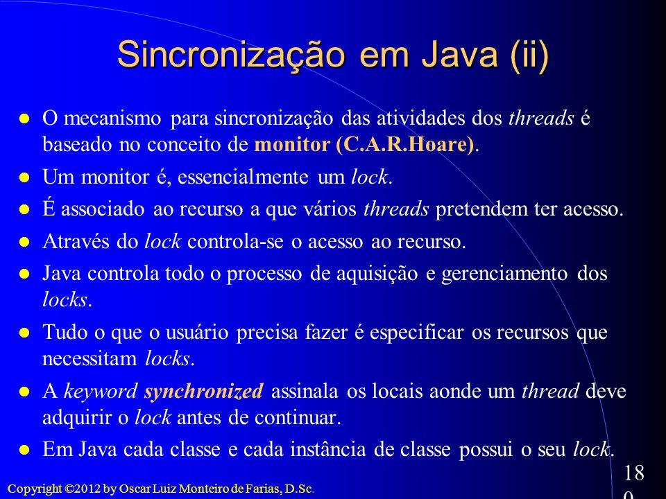 Copyright ©2012 by Oscar Luiz Monteiro de Farias, D.Sc. 180 O mecanismo para sincronização das atividades dos threads é baseado no conceito de monitor
