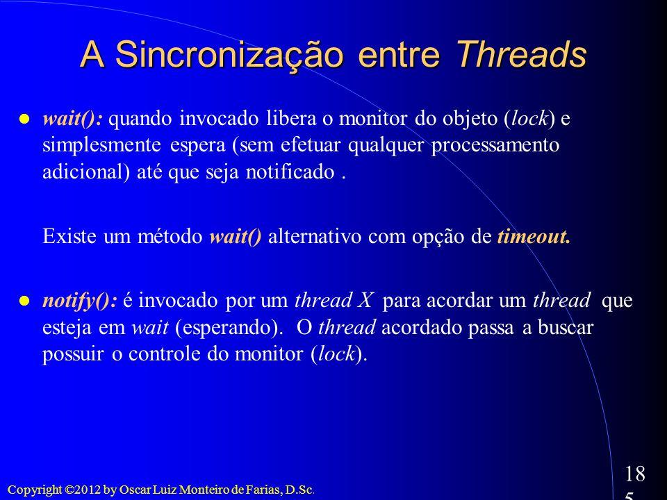 Copyright ©2012 by Oscar Luiz Monteiro de Farias, D.Sc. 185 A Sincronização entre Threads wait(): quando invocado libera o monitor do objeto (lock) e