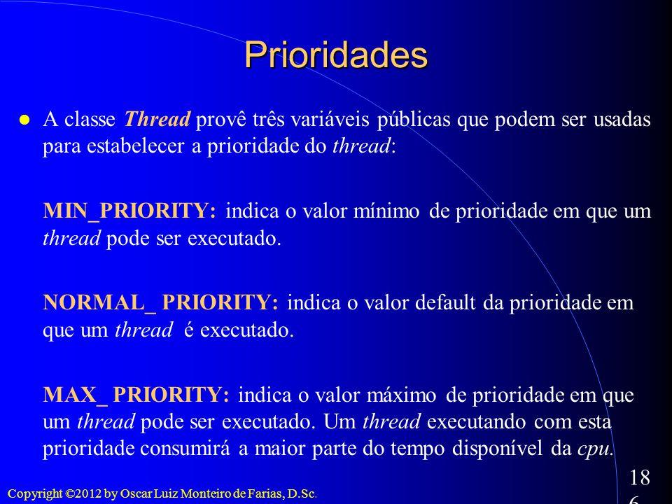 Copyright ©2012 by Oscar Luiz Monteiro de Farias, D.Sc. 186 Prioridades A classe Thread provê três variáveis públicas que podem ser usadas para estabe