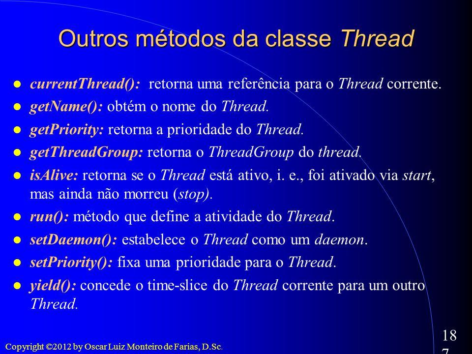 Copyright ©2012 by Oscar Luiz Monteiro de Farias, D.Sc. 187 Outros métodos da classe Thread currentThread(): retorna uma referência para o Thread corr