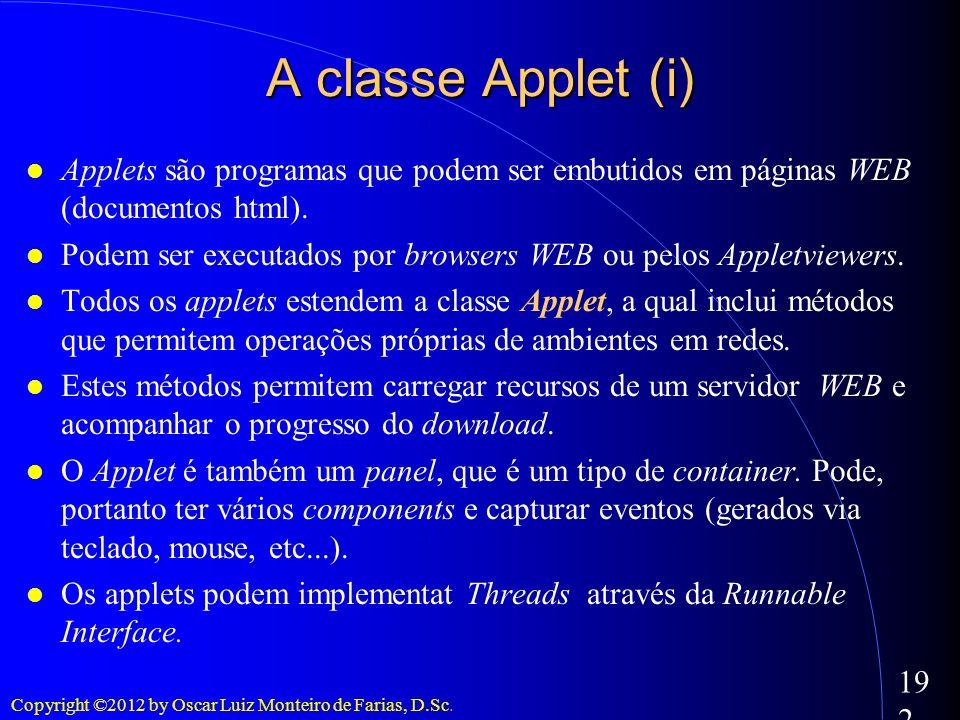 Copyright ©2012 by Oscar Luiz Monteiro de Farias, D.Sc. 192 A classe Applet (i) Applets são programas que podem ser embutidos em páginas WEB (document