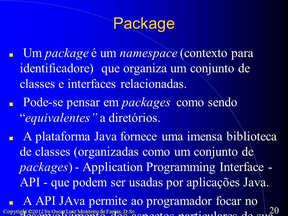 Copyright ©2012 by Oscar Luiz Monteiro de Farias, D.Sc. 20 Package Um package é um namespace (contexto para identificadore) que organiza um conjunto d