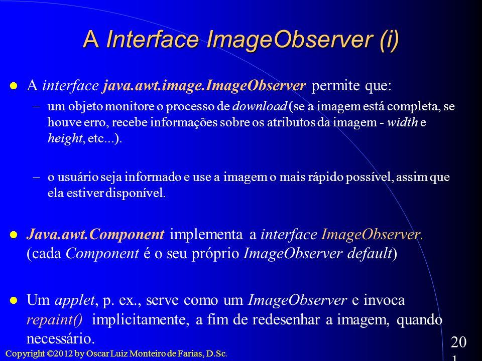 Copyright ©2012 by Oscar Luiz Monteiro de Farias, D.Sc. 201 A Interface ImageObserver (i) A interface java.awt.image.ImageObserver permite que: –um ob
