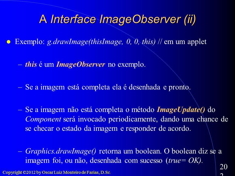 Copyright ©2012 by Oscar Luiz Monteiro de Farias, D.Sc. 202 Exemplo: g.drawImage(thisImage, 0, 0, this) // em um applet –this é um ImageObserver no ex