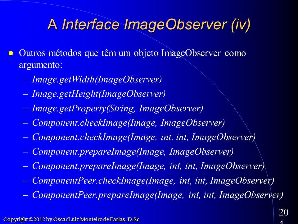 Copyright ©2012 by Oscar Luiz Monteiro de Farias, D.Sc. 204 Outros métodos que têm um objeto ImageObserver como argumento: –Image.getWidth(ImageObserv