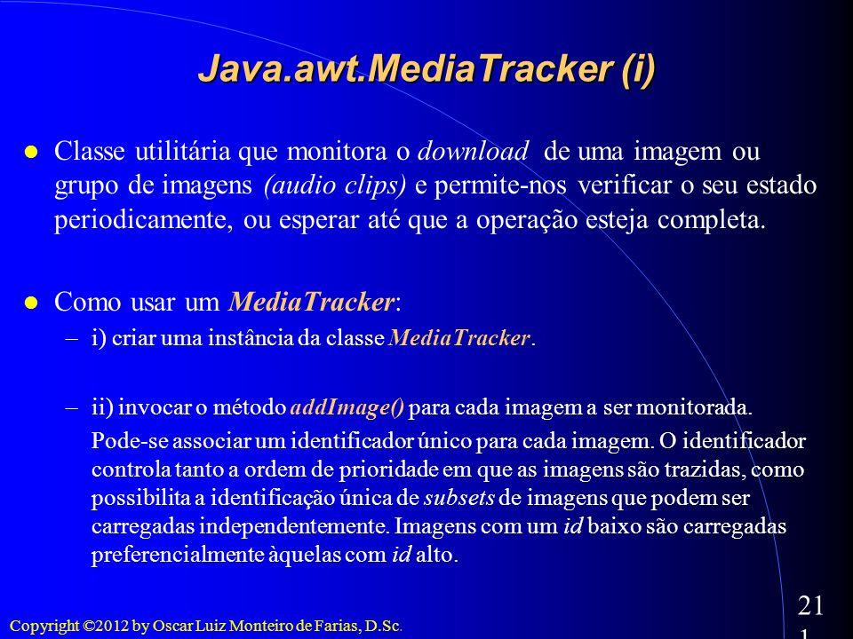 Copyright ©2012 by Oscar Luiz Monteiro de Farias, D.Sc. 211 Java.awt.MediaTracker (i) Classe utilitária que monitora o download de uma imagem ou grupo
