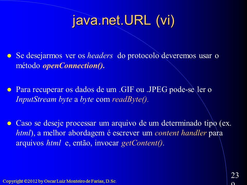 Copyright ©2012 by Oscar Luiz Monteiro de Farias, D.Sc. 239 java.net.URL (vi) Se desejarmos ver os headers do protocolo deveremos usar o método openCo