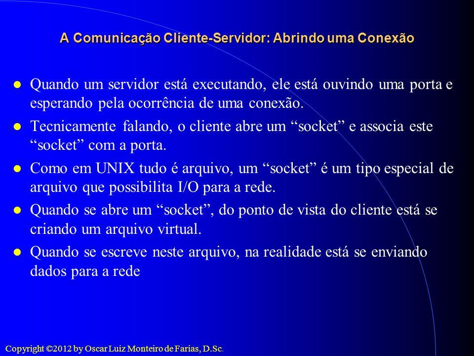 Copyright ©2012 by Oscar Luiz Monteiro de Farias, D.Sc. A Comunicação Cliente-Servidor: Abrindo uma Conexão Quando um servidor está executando, ele es