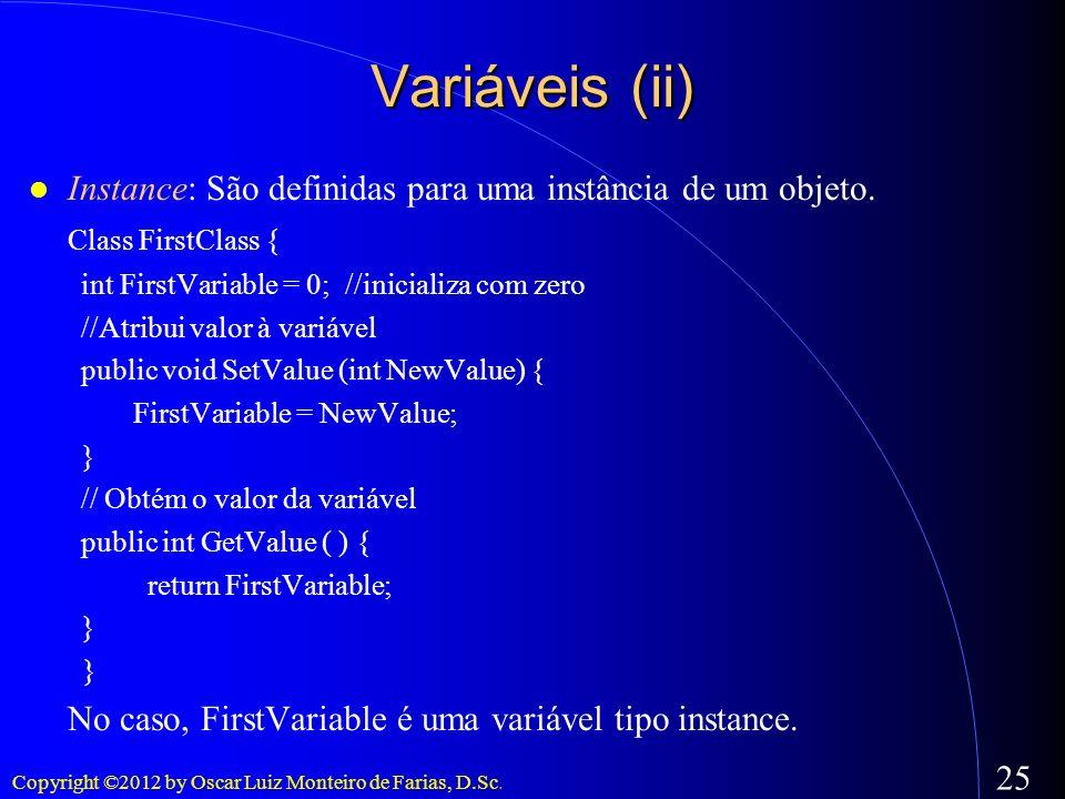 Copyright ©2012 by Oscar Luiz Monteiro de Farias, D.Sc. 25 Variáveis (ii) Instance: São definidas para uma instância de um objeto. Class FirstClass {