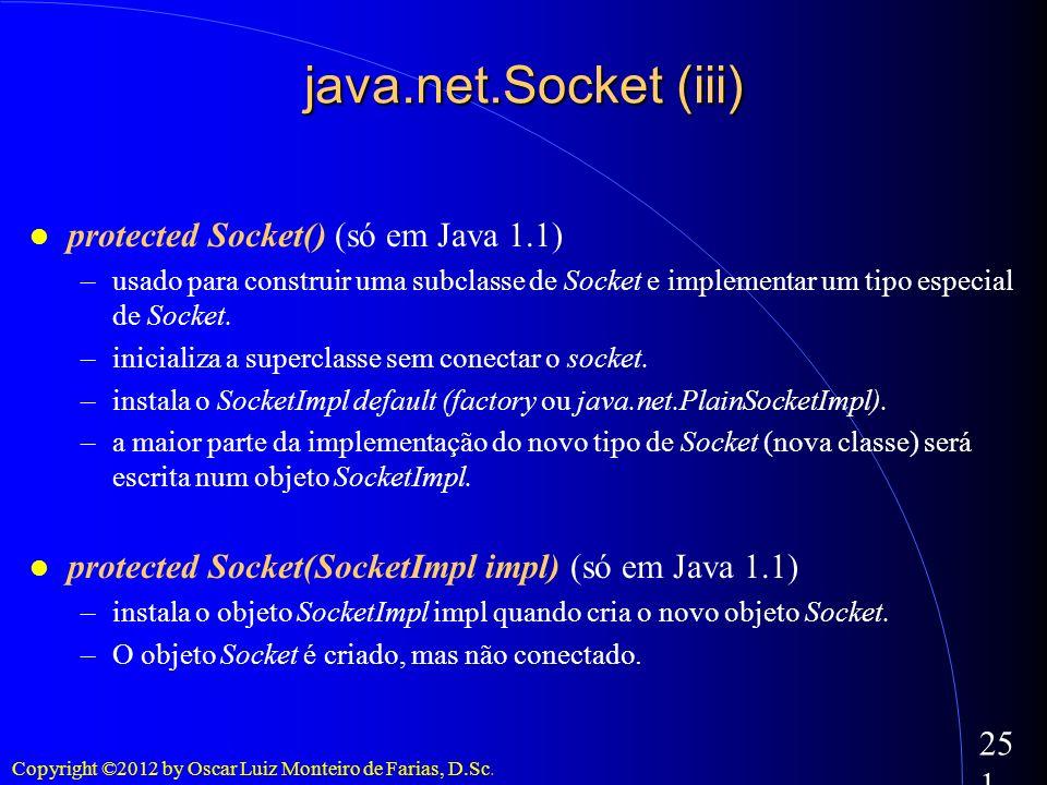 Copyright ©2012 by Oscar Luiz Monteiro de Farias, D.Sc. 251 java.net.Socket (iii) protected Socket() (só em Java 1.1) –usado para construir uma subcla
