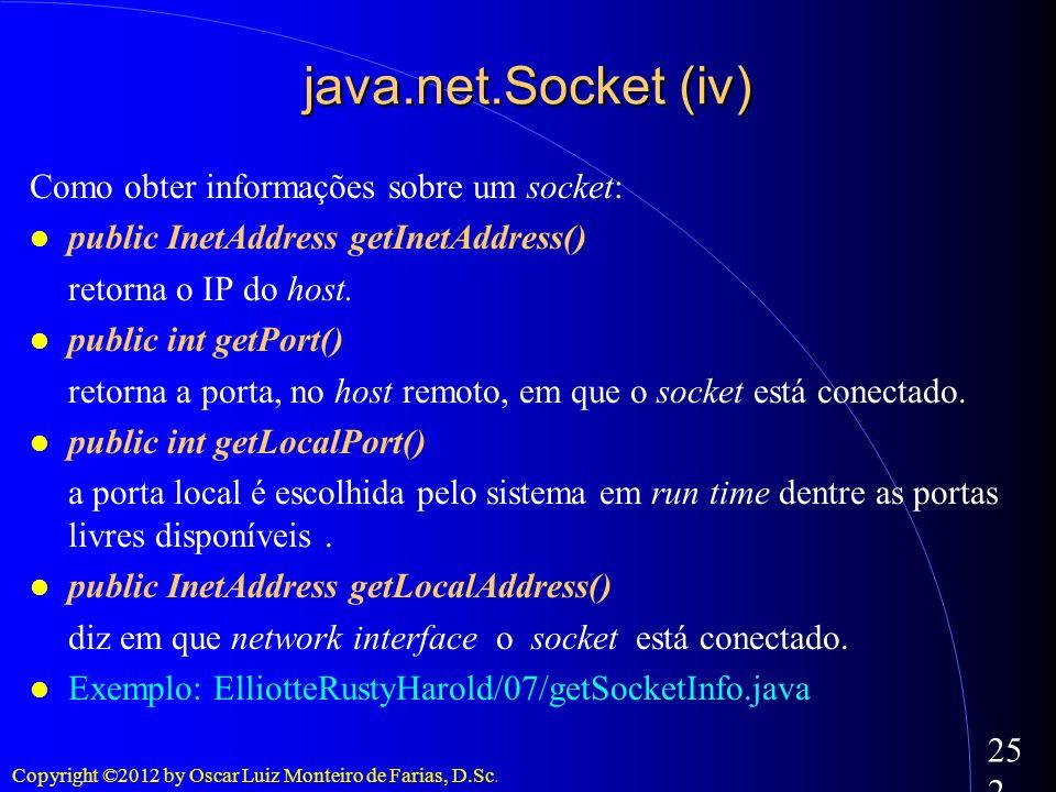 Copyright ©2012 by Oscar Luiz Monteiro de Farias, D.Sc. 252 java.net.Socket (iv) Como obter informações sobre um socket: public InetAddress getInetAdd