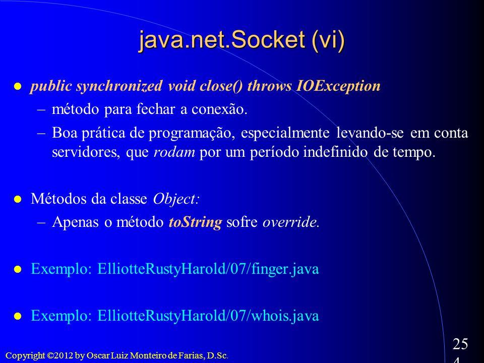 Copyright ©2012 by Oscar Luiz Monteiro de Farias, D.Sc. 254 public synchronized void close() throws IOException –método para fechar a conexão. –Boa pr