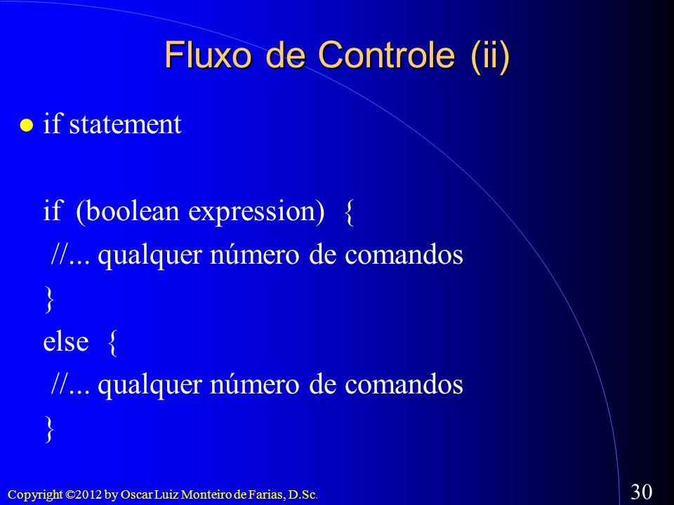 Copyright ©2012 by Oscar Luiz Monteiro de Farias, D.Sc. 30 Fluxo de Controle (ii) if statement if (boolean expression) { //... qualquer número de coma