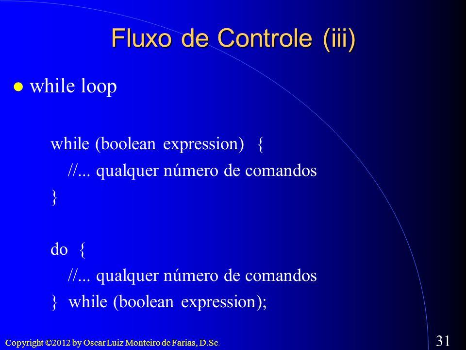 Copyright ©2012 by Oscar Luiz Monteiro de Farias, D.Sc. 31 Fluxo de Controle (iii) while loop while (boolean expression) { //... qualquer número de co