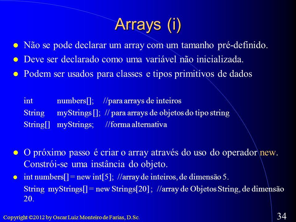Copyright ©2012 by Oscar Luiz Monteiro de Farias, D.Sc. 34 Arrays (i) Não se pode declarar um array com um tamanho pré-definido. Deve ser declarado co