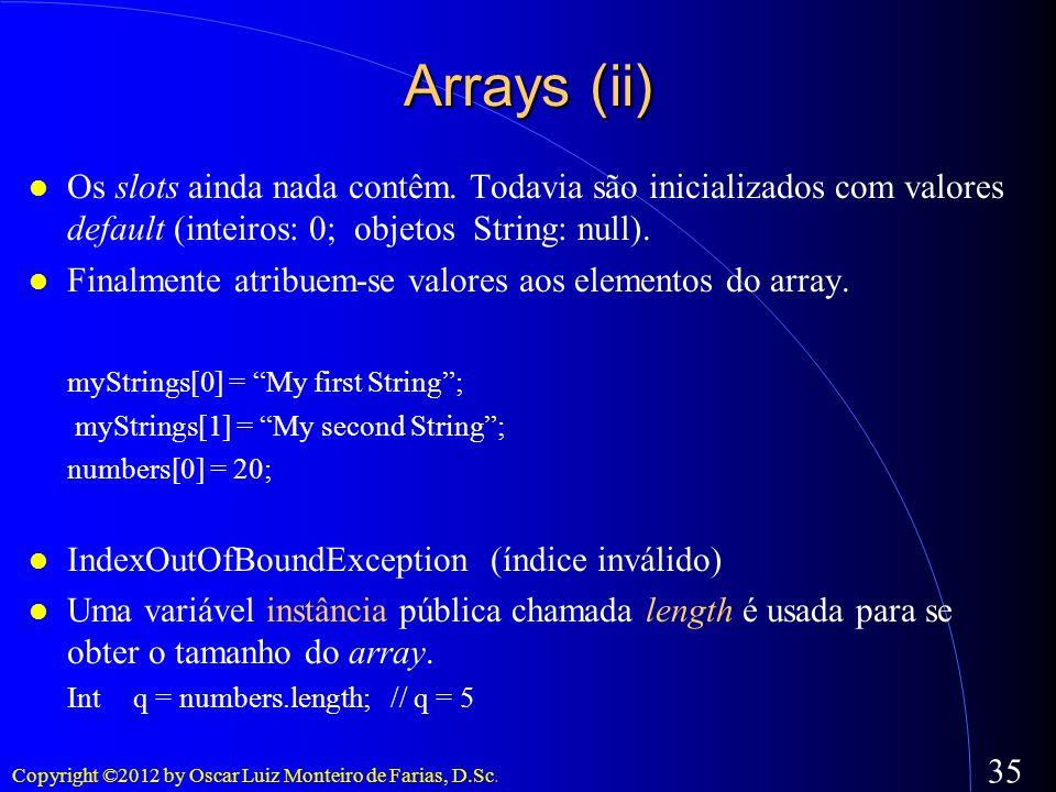 Copyright ©2012 by Oscar Luiz Monteiro de Farias, D.Sc. 35 Arrays (ii) Os slots ainda nada contêm. Todavia são inicializados com valores default (inte