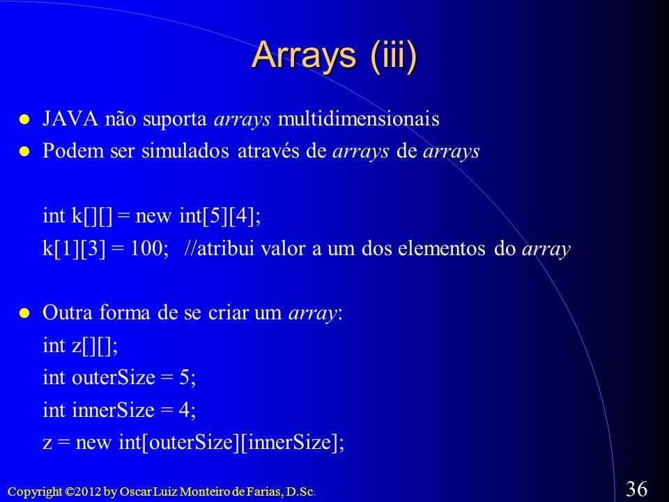 Copyright ©2012 by Oscar Luiz Monteiro de Farias, D.Sc. 36 Arrays (iii) JAVA não suporta arrays multidimensionais Podem ser simulados através de array