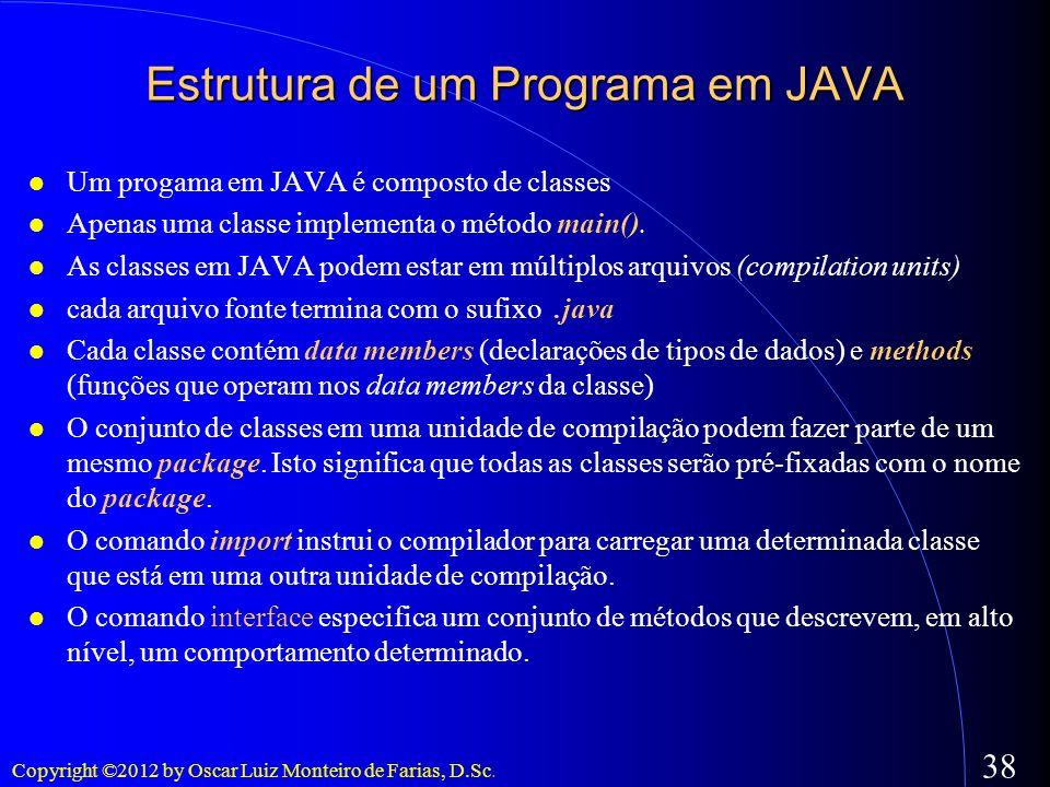 Copyright ©2012 by Oscar Luiz Monteiro de Farias, D.Sc. 38 Estrutura de um Programa em JAVA Um progama em JAVA é composto de classes Apenas uma classe