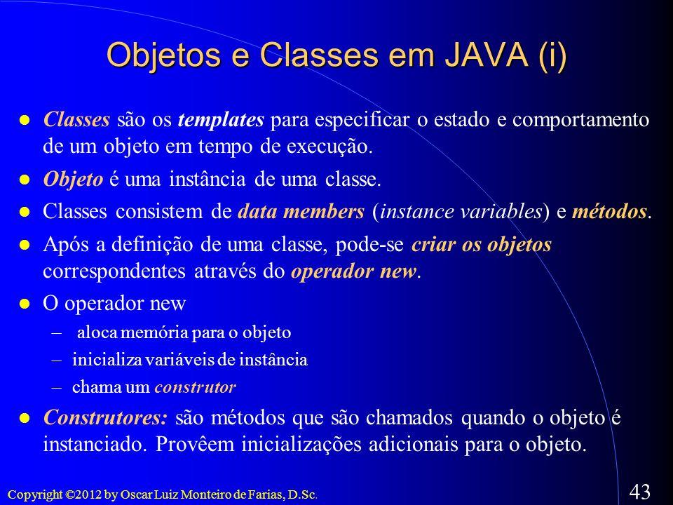 Copyright ©2012 by Oscar Luiz Monteiro de Farias, D.Sc. 43 Objetos e Classes em JAVA (i) Classes são os templates para especificar o estado e comporta
