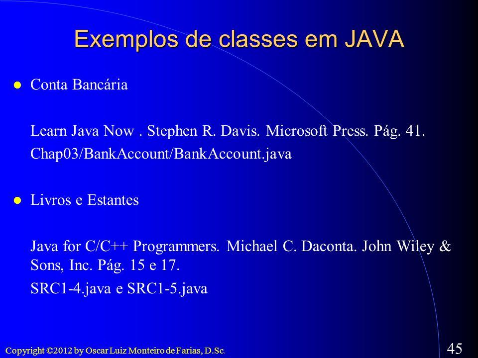 Copyright ©2012 by Oscar Luiz Monteiro de Farias, D.Sc. 45 Exemplos de classes em JAVA Conta Bancária Learn Java Now. Stephen R. Davis. Microsoft Pres