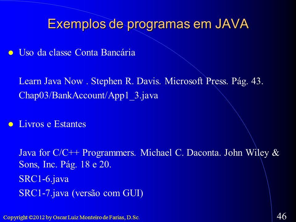 Copyright ©2012 by Oscar Luiz Monteiro de Farias, D.Sc. 46 Exemplos de programas em JAVA Uso da classe Conta Bancária Learn Java Now. Stephen R. Davis
