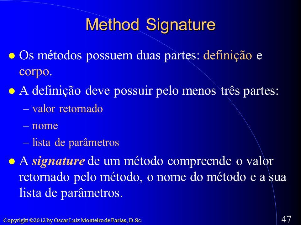 Copyright ©2012 by Oscar Luiz Monteiro de Farias, D.Sc. 47 Method Signature Os métodos possuem duas partes: definição e corpo. A definição deve possui