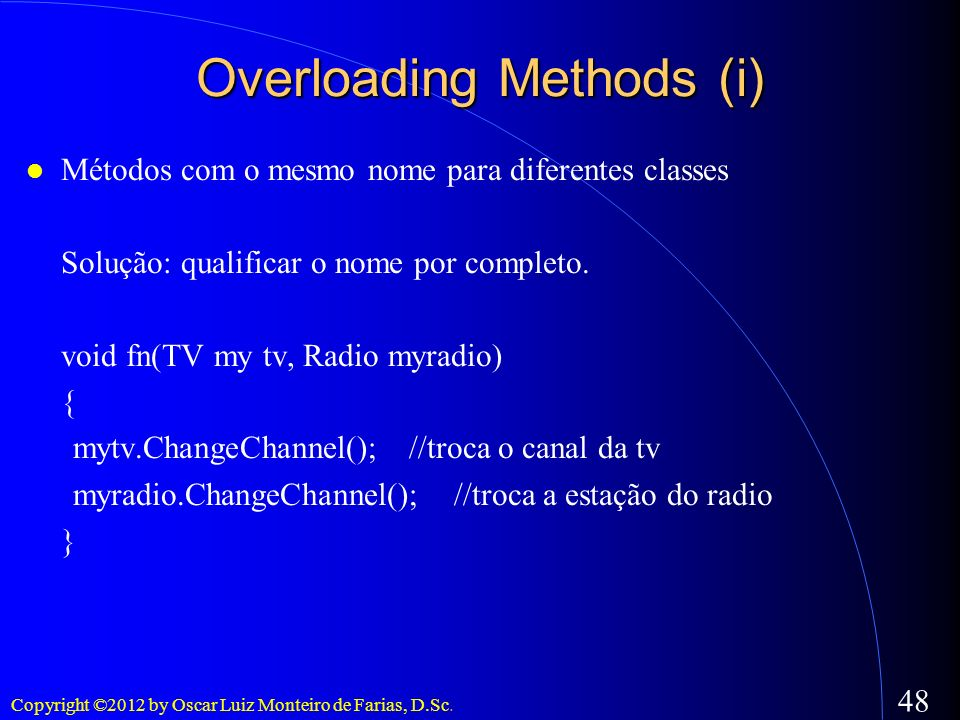 Copyright ©2012 by Oscar Luiz Monteiro de Farias, D.Sc. 48 Overloading Methods (i) Métodos com o mesmo nome para diferentes classes Solução: qualifica