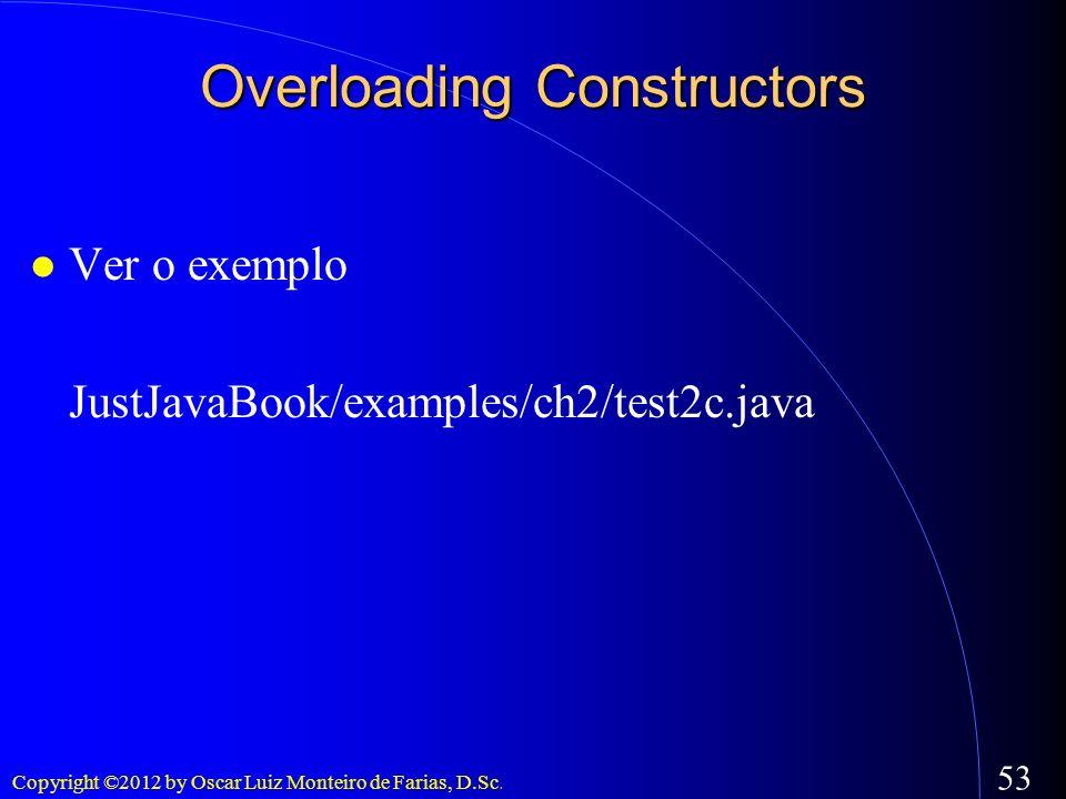 Copyright ©2012 by Oscar Luiz Monteiro de Farias, D.Sc. 53 Overloading Constructors Ver o exemplo JustJavaBook/examples/ch2/test2c.java