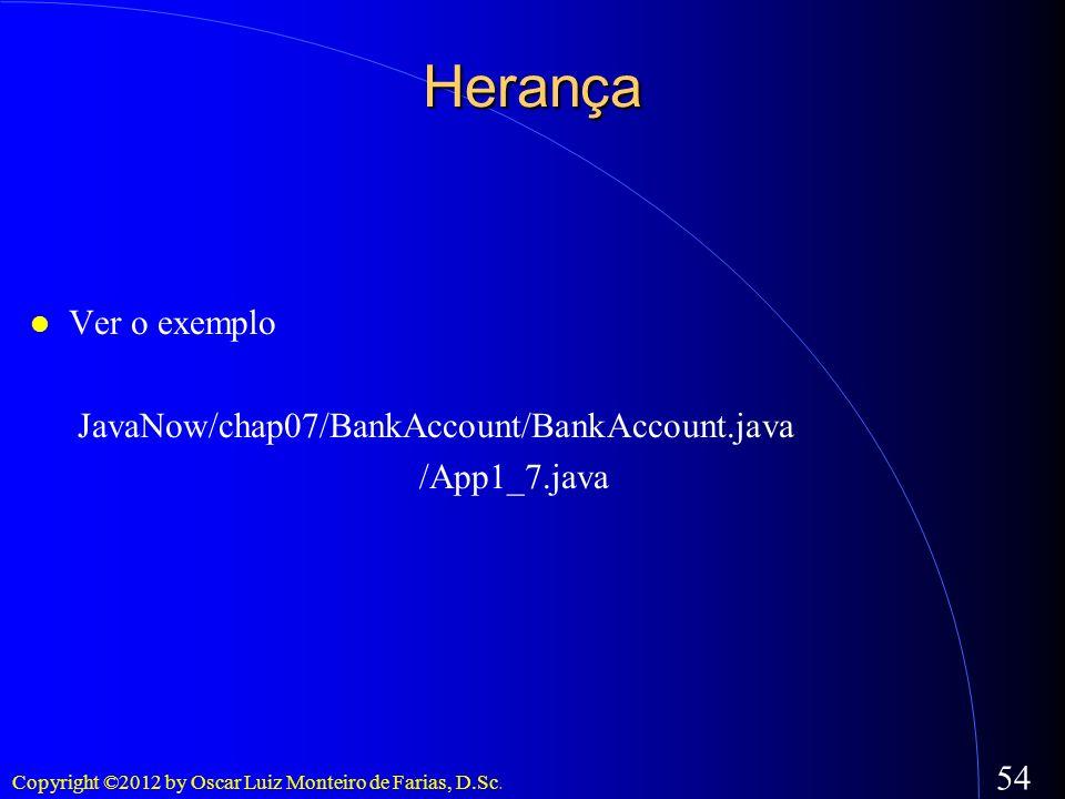 Copyright ©2012 by Oscar Luiz Monteiro de Farias, D.Sc. 54 Herança Ver o exemplo JavaNow/chap07/BankAccount/BankAccount.java /App1_7.java