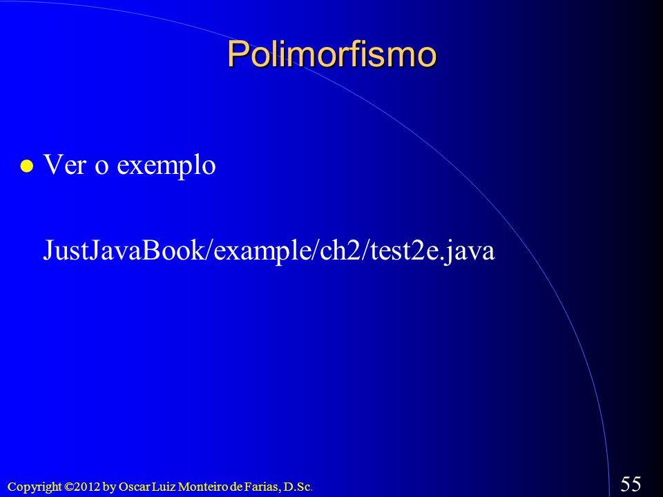 Copyright ©2012 by Oscar Luiz Monteiro de Farias, D.Sc. 55 Polimorfismo Ver o exemplo JustJavaBook/example/ch2/test2e.java