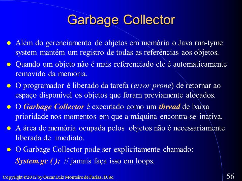 Copyright ©2012 by Oscar Luiz Monteiro de Farias, D.Sc. 56 Garbage Collector Além do gerenciamento de objetos em memória o Java run-tyme system mantém