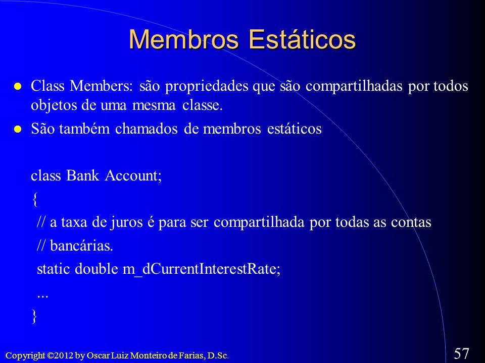 Copyright ©2012 by Oscar Luiz Monteiro de Farias, D.Sc. 57 Membros Estáticos Class Members: são propriedades que são compartilhadas por todos objetos