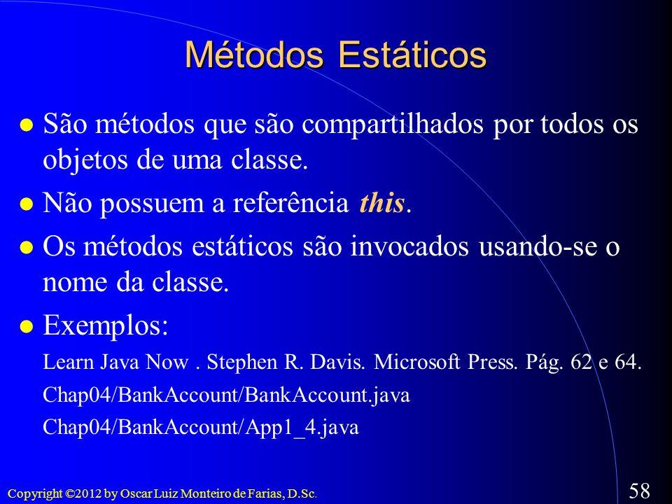 Copyright ©2012 by Oscar Luiz Monteiro de Farias, D.Sc. 58 São métodos que são compartilhados por todos os objetos de uma classe. Não possuem a referê