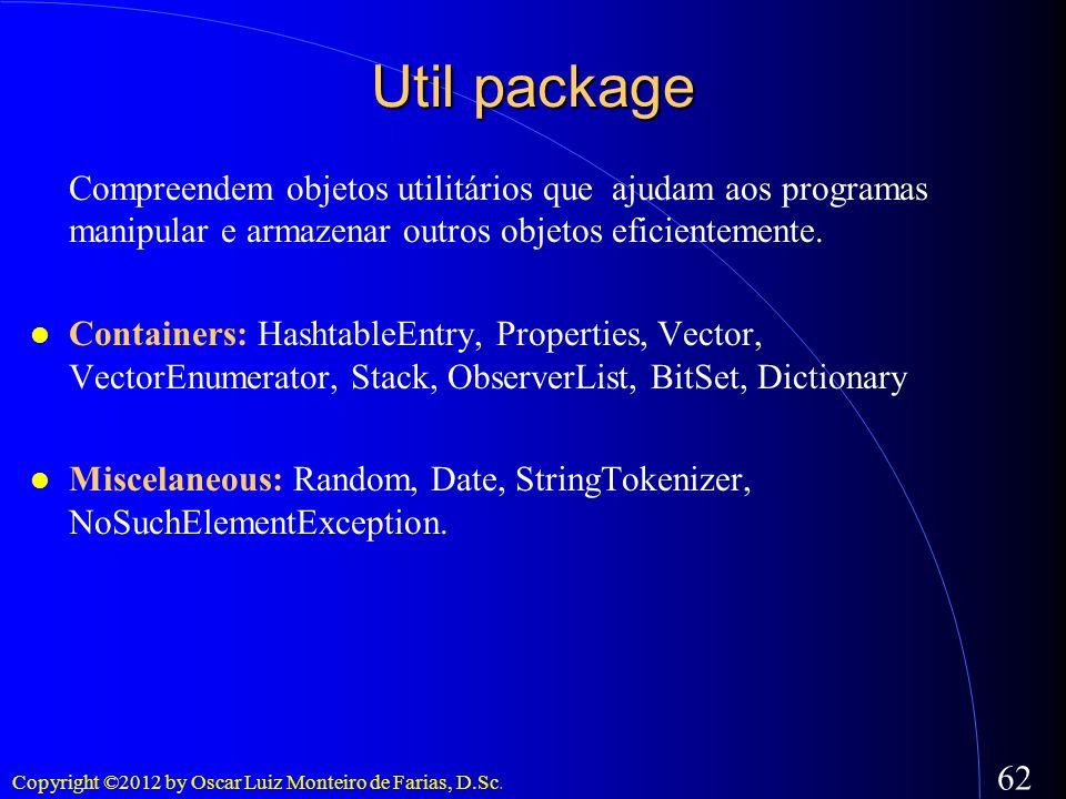 Copyright ©2012 by Oscar Luiz Monteiro de Farias, D.Sc. 62 Util package Compreendem objetos utilitários que ajudam aos programas manipular e armazenar