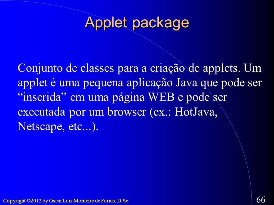 Copyright ©2012 by Oscar Luiz Monteiro de Farias, D.Sc. 66 Applet package Conjunto de classes para a criação de applets. Um applet é uma pequena aplic
