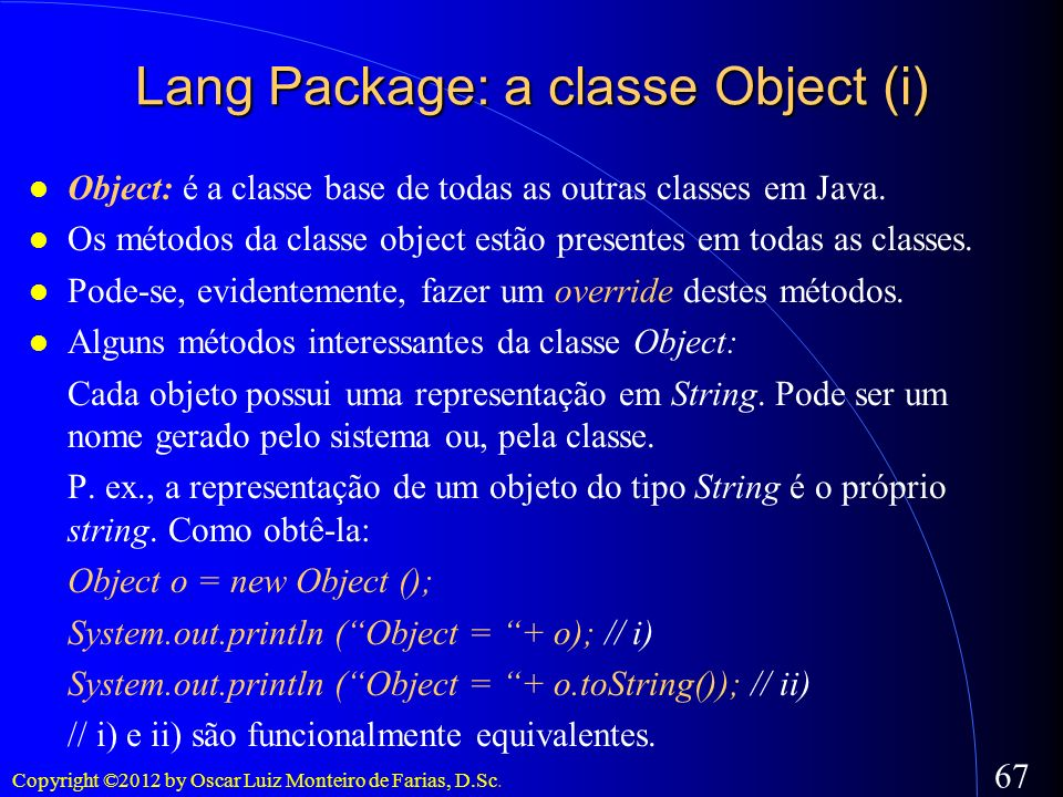 Copyright ©2012 by Oscar Luiz Monteiro de Farias, D.Sc. 67 Lang Package: a classe Object (i) Object: é a classe base de todas as outras classes em Jav