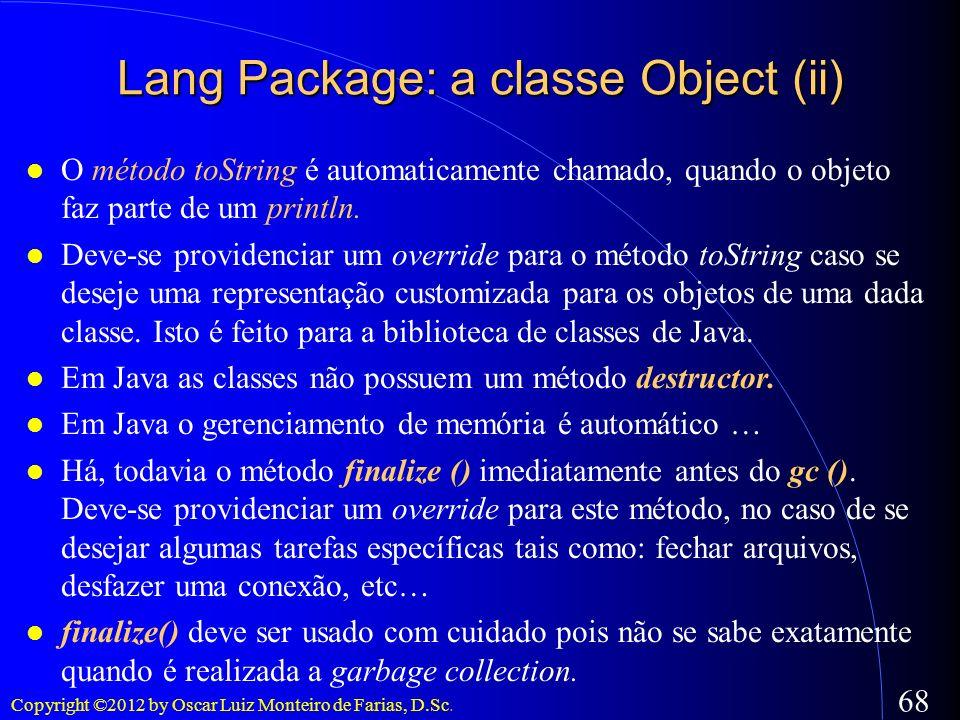 Copyright ©2012 by Oscar Luiz Monteiro de Farias, D.Sc. 68 O método toString é automaticamente chamado, quando o objeto faz parte de um println. Deve-