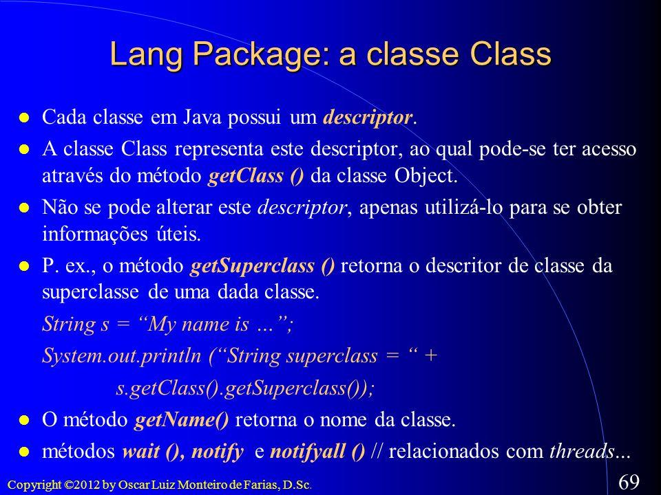 Copyright ©2012 by Oscar Luiz Monteiro de Farias, D.Sc. 69 Cada classe em Java possui um descriptor. A classe Class representa este descriptor, ao qua