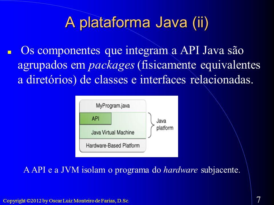 Copyright ©2012 by Oscar Luiz Monteiro de Farias, D.Sc. 7 A plataforma Java (ii) Os componentes que integram a API Java são agrupados em packages (fis