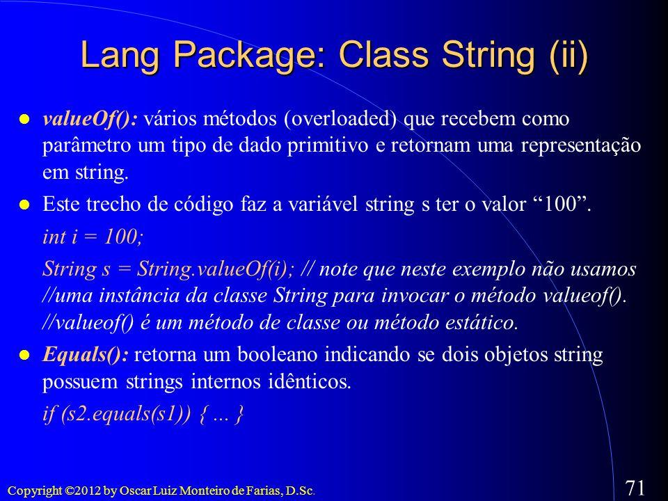 Copyright ©2012 by Oscar Luiz Monteiro de Farias, D.Sc. 71 Lang Package: Class String (ii) valueOf(): vários métodos (overloaded) que recebem como par
